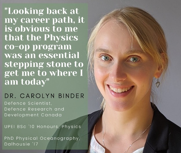 "photo of Dr. Carolyn Binder with a quote saying ""Looking back at my career path, it is obvious to me that the Physics co-op program was an essential stepping stone to get me to where I am today."" Dr. Binder is a Defense Scientist with Defense Research and Development Canada, a 2019 UPEI Honours Physics graduate, and a 2017 PhD in Physical Oceanography Graduate from Dalhousie"