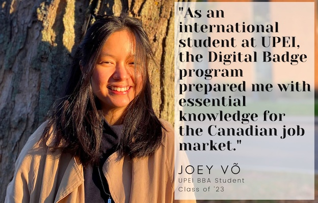 "photo of Joey Vo with a quote saying ""As an international student at UPEI, the digital badge program prepared me with essential knowledge for the Canadian job market."" Joey is a graduate of upei's bba program."