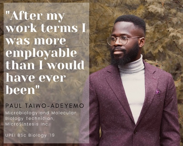 "photo of Paul Taiwo-Adeyemo with a quote saying ""After my work terms I was more employable that I would have ever been."" Paul is a Microbiology and Molecular Biology Technician with MicroSintesis Inc., and a 2019 UPEI Biology graduate."