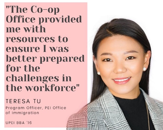 "photo of Teresa Tu with the quote ""The Co-op Office provided me with resources to ensure I was prepared for the challenges in the workforce."" Teresa is a Program Office with the PEI  Office of Immigration, and a 2016 UPEI Bachelor of Business graduate."